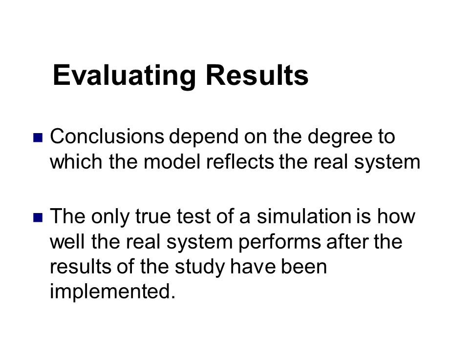 Evaluating Results Conclusions depend on the degree to which the model reflects the real system The only true test of a simulation is how well the real system performs after the results of the study have been implemented.