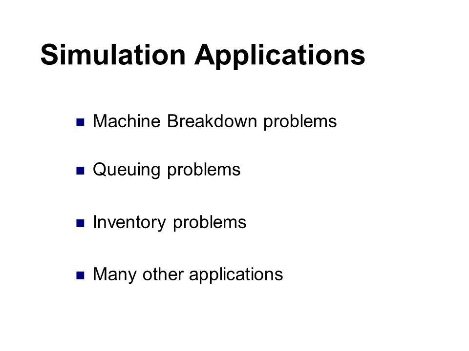 Simulation Applications Machine Breakdown problems Queuing problems Inventory problems Many other applications