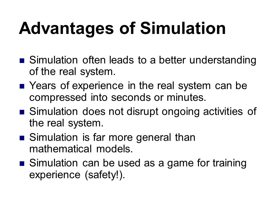 Advantages of Simulation Simulation often leads to a better understanding of the real system.