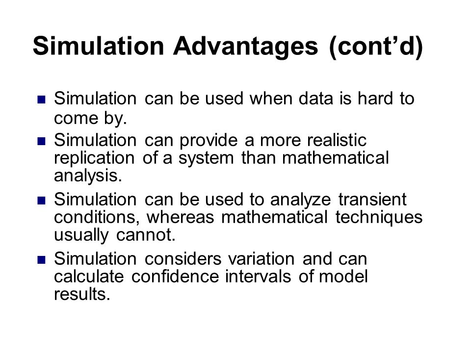 Simulation Advantages (cont'd) Simulation can be used when data is hard to come by.