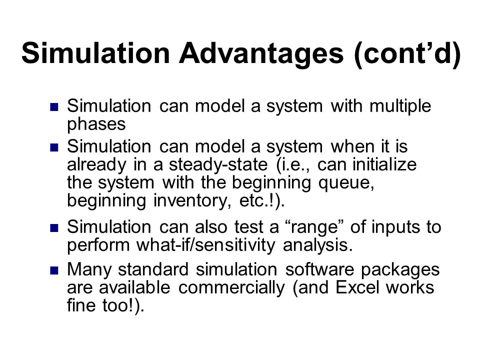 Simulation Advantages (cont'd) Simulation can model a system with multiple phases Simulation can model a system when it is already in a steady-state (i.e., can initialize the system with the beginning queue, beginning inventory, etc.!).