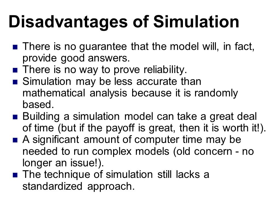 Disadvantages of Simulation There is no guarantee that the model will, in fact, provide good answers.