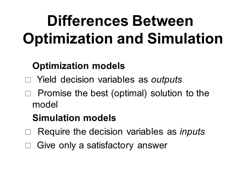 Differences Between Optimization and Simulation Optimization models  Yield decision variables as outputs  Promise the best (optimal) solution to the model Simulation models  Require the decision variables as inputs  Give only a satisfactory answer