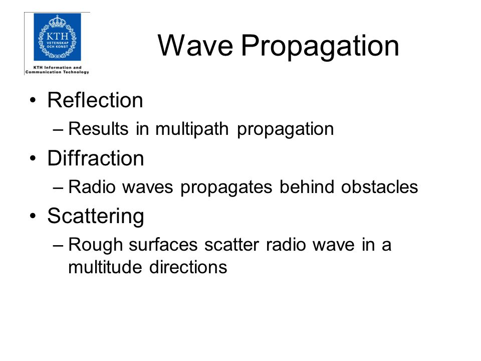 Wave Propagation Reflection –Results in multipath propagation Diffraction –Radio waves propagates behind obstacles Scattering –Rough surfaces scatter radio wave in a multitude directions