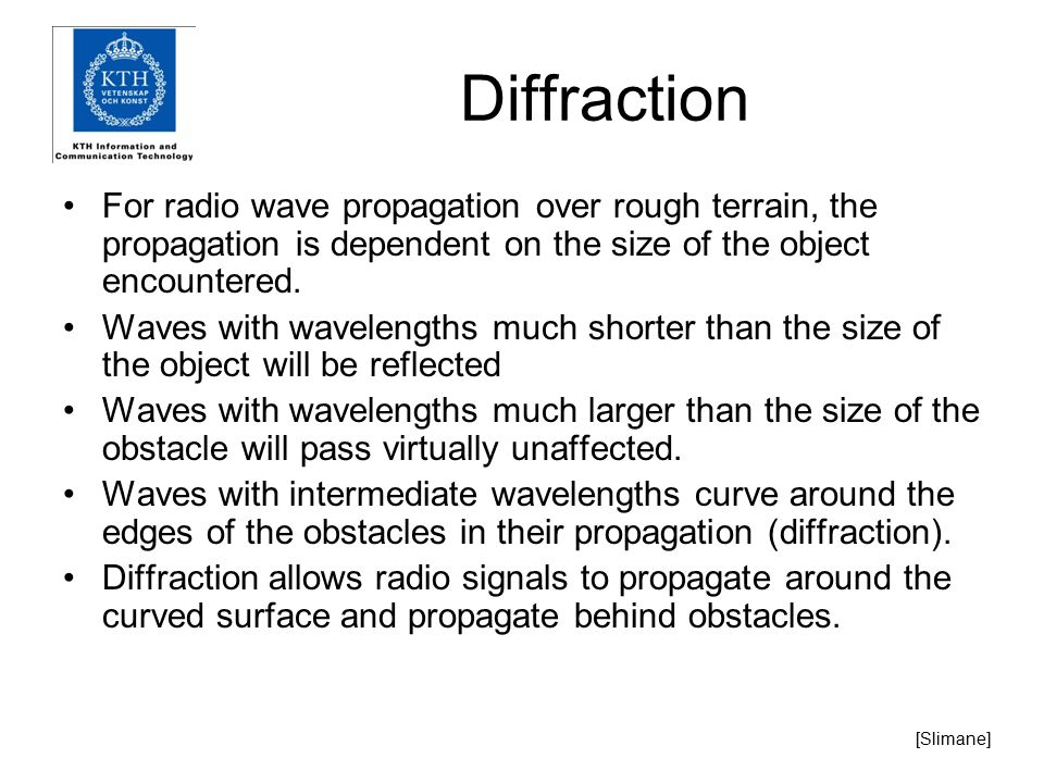Diffraction For radio wave propagation over rough terrain, the propagation is dependent on the size of the object encountered.