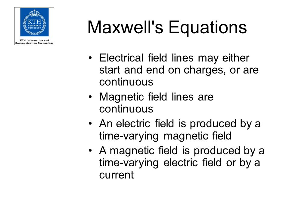 Maxwell s Equations Electrical field lines may either start and end on charges, or are continuous Magnetic field lines are continuous An electric field is produced by a time-varying magnetic field A magnetic field is produced by a time-varying electric field or by a current
