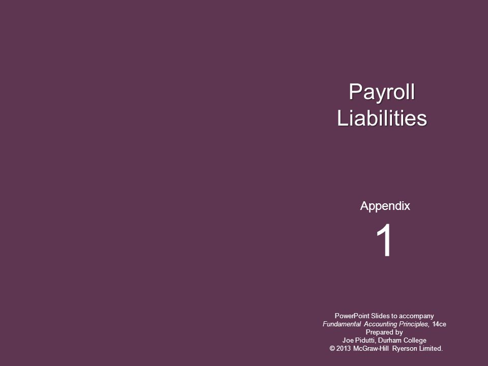 Payroll Liabilities PowerPoint Slides to accompany Fundamental Accounting Principles, 14ce Prepared by Joe Pidutti, Durham College Appendix 1 © 2013 McGraw-Hill Ryerson Limited.
