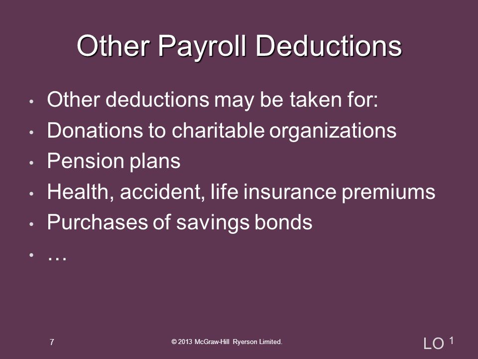 Other deductions may be taken for: Donations to charitable organizations Pension plans Health, accident, life insurance premiums Purchases of savings bonds … © 2013 McGraw-Hill Ryerson Limited.