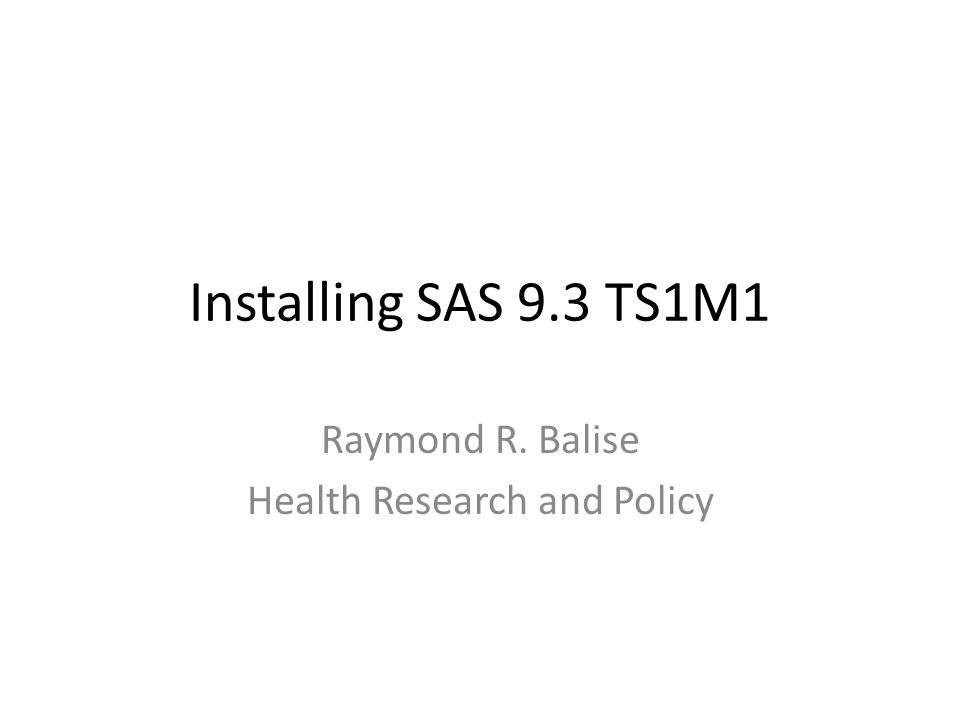 Installing SAS 9.3 TS1M1 Raymond R. Balise Health Research and Policy