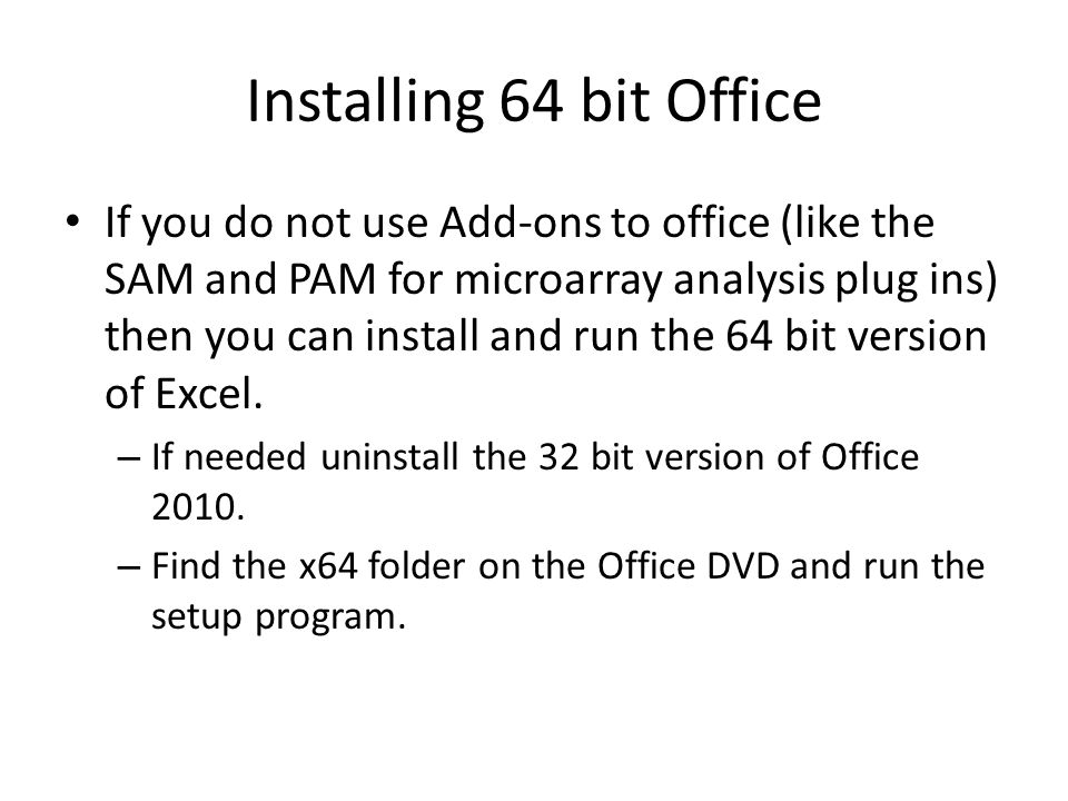 Installing 64 bit Office If you do not use Add-ons to office (like the SAM and PAM for microarray analysis plug ins) then you can install and run the 64 bit version of Excel.