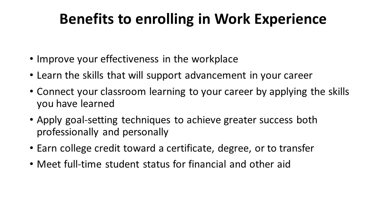 Benefits to enrolling in Work Experience Improve your effectiveness in the workplace Learn the skills that will support advancement in your career Connect your classroom learning to your career by applying the skills you have learned Apply goal-setting techniques to achieve greater success both professionally and personally Earn college credit toward a certificate, degree, or to transfer Meet full-time student status for financial and other aid