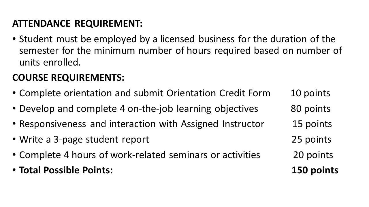 ATTENDANCE REQUIREMENT: Student must be employed by a licensed business for the duration of the semester for the minimum number of hours required based on number of units enrolled.
