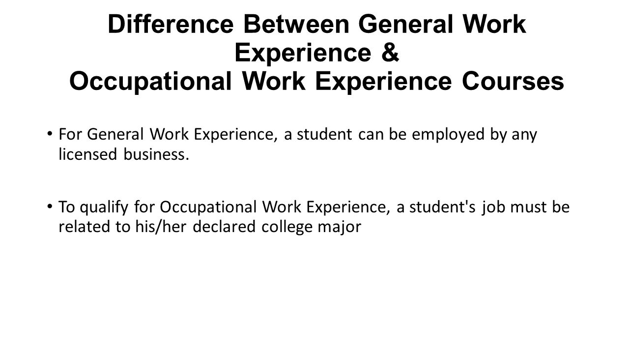 Difference Between General Work Experience & Occupational Work Experience Courses For General Work Experience, a student can be employed by any licensed business.
