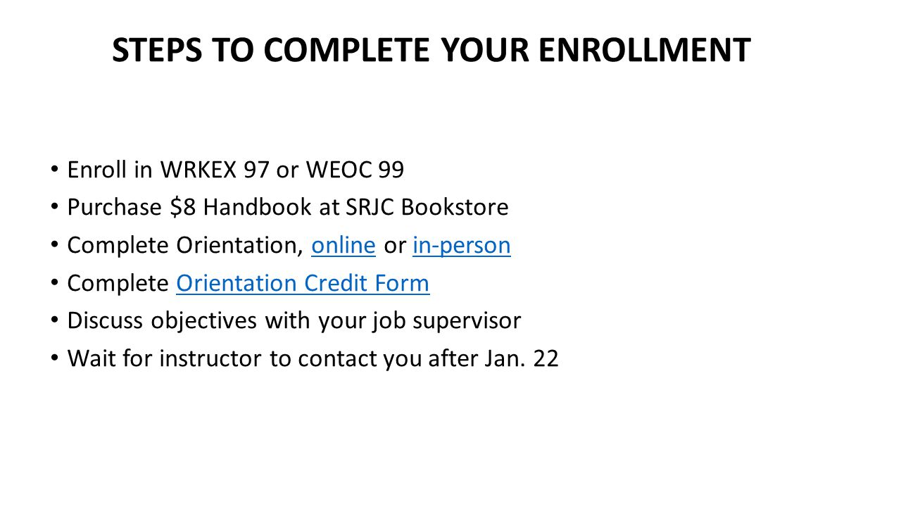 STEPS TO COMPLETE YOUR ENROLLMENT Enroll in WRKEX 97 or WEOC 99 Purchase $8 Handbook at SRJC Bookstore Complete Orientation, online or in-person onlinein-person Complete Orientation Credit FormOrientation Credit Form Discuss objectives with your job supervisor Wait for instructor to contact you after Jan.