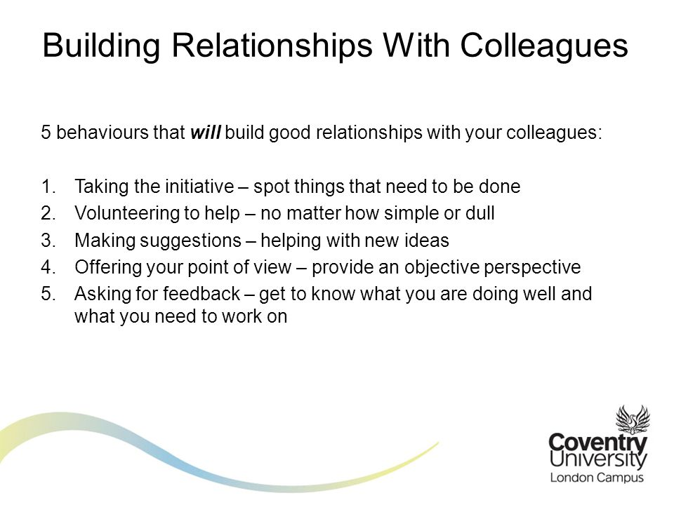 5 behaviours that will build good relationships with your colleagues: 1.Taking the initiative – spot things that need to be done 2.Volunteering to help – no matter how simple or dull 3.Making suggestions – helping with new ideas 4.Offering your point of view – provide an objective perspective 5.Asking for feedback – get to know what you are doing well and what you need to work on Building Relationships With Colleagues