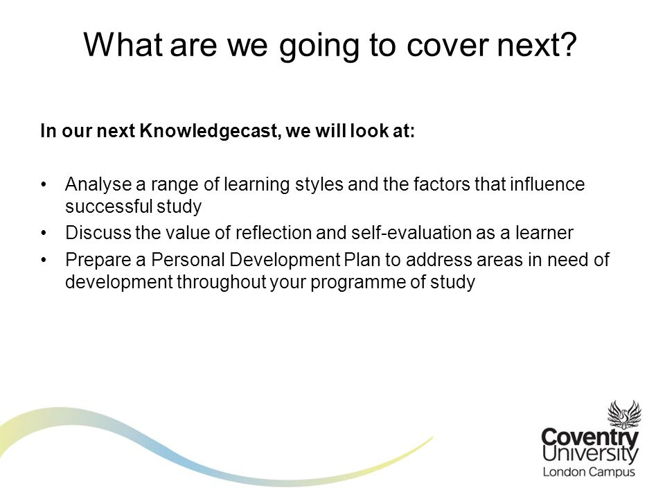 In our next Knowledgecast, we will look at: Analyse a range of learning styles and the factors that influence successful study Discuss the value of reflection and self-evaluation as a learner Prepare a Personal Development Plan to address areas in need of development throughout your programme of study What are we going to cover next