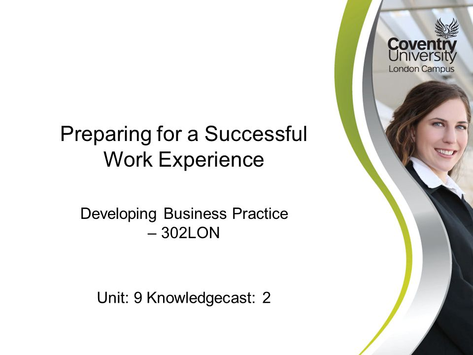Developing Business Practice – 302LON Preparing for a Successful Work Experience Unit: 9 Knowledgecast: 2