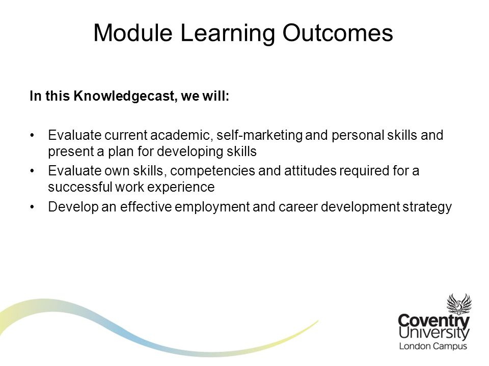 In this Knowledgecast, we will: Evaluate current academic, self-marketing and personal skills and present a plan for developing skills Evaluate own skills, competencies and attitudes required for a successful work experience Develop an effective employment and career development strategy Module Learning Outcomes