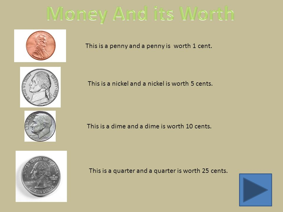 This is a penny and a penny is worth 1 cent. This is a nickel and a nickel is worth 5 cents.