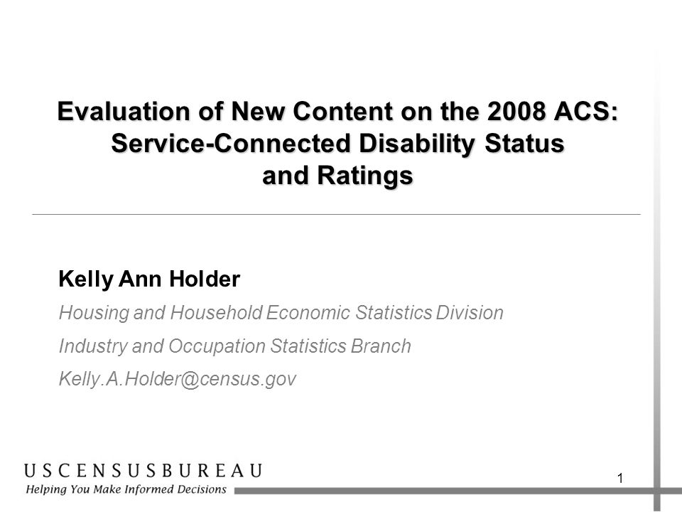 1 Evaluation of New Content on the 2008 ACS: Service-Connected Disability Status and Ratings Kelly Ann Holder Housing and Household Economic Statistics Division Industry and Occupation Statistics Branch