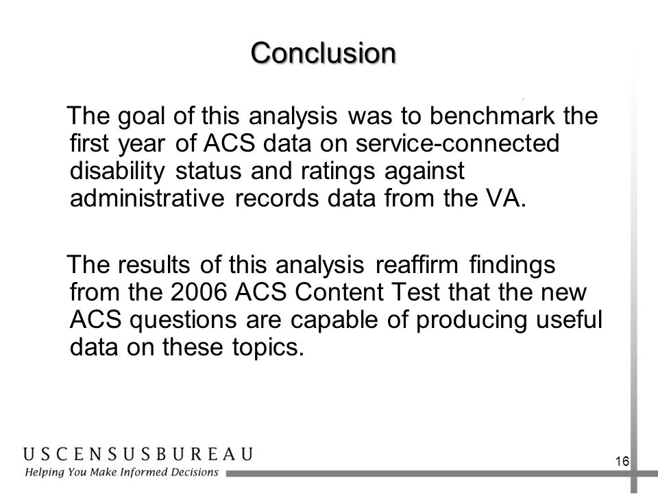 Conclusion The goal of this analysis was to benchmark the first year of ACS data on service-connected disability status and ratings against administrative records data from the VA.