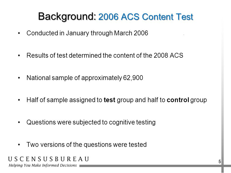 Background: 2006 ACS Content Test Conducted in January through March 2006 Results of test determined the content of the 2008 ACS National sample of approximately 62,900 Half of sample assigned to test group and half to control group Questions were subjected to cognitive testing Two versions of the questions were tested 5