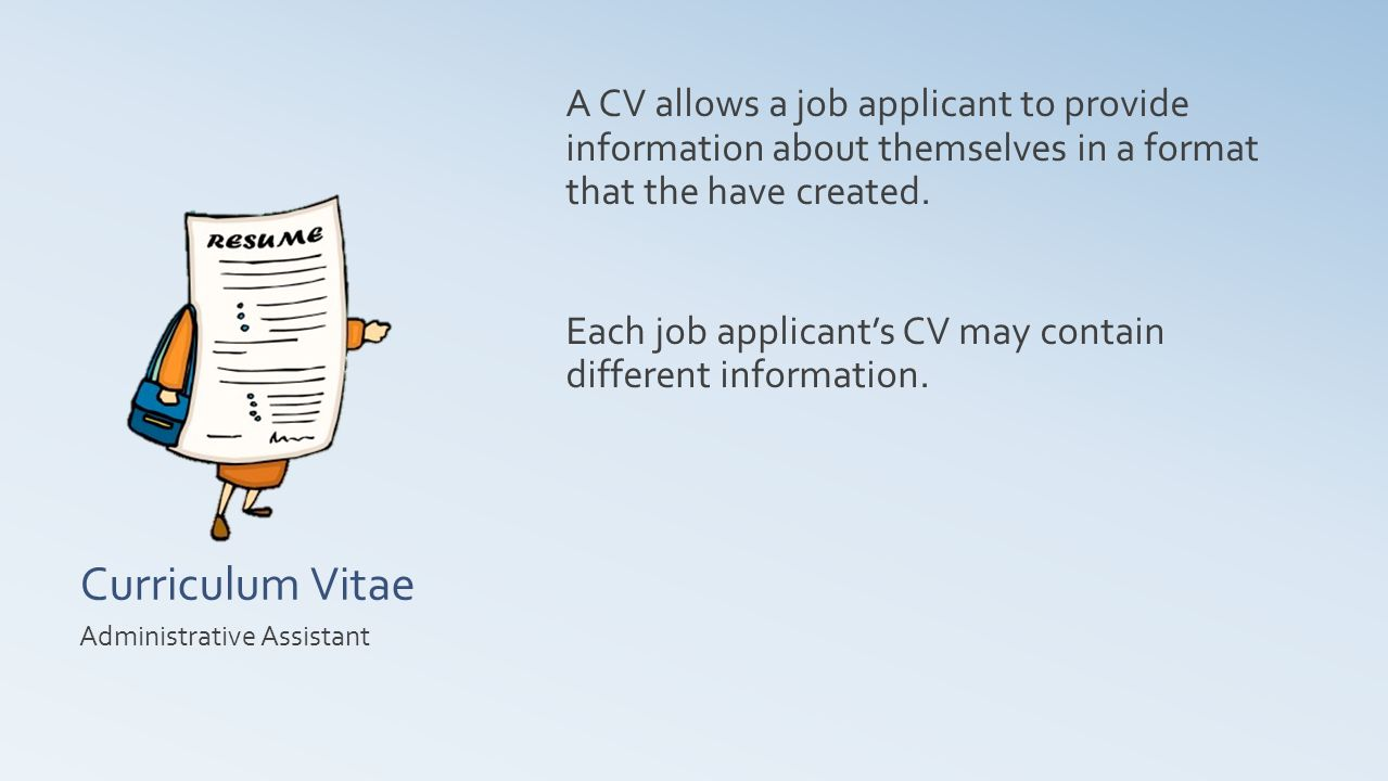 Curriculum Vitae A CV allows a job applicant to provide information about themselves in a format that the have created.