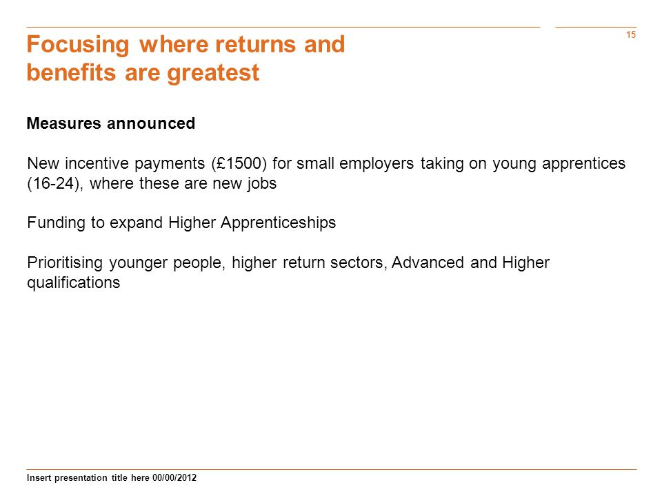 15 Insert presentation title here 00/00/2012 Focusing where returns and benefits are greatest Measures announced New incentive payments (£1500) for small employers taking on young apprentices (16-24), where these are new jobs Funding to expand Higher Apprenticeships Prioritising younger people, higher return sectors, Advanced and Higher qualifications