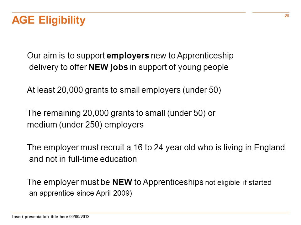 20 Insert presentation title here 00/00/2012 AGE Eligibility Our aim is to support employers new to Apprenticeship delivery to offer NEW jobs in support of young people At least 20,000 grants to small employers (under 50) The remaining 20,000 grants to small (under 50) or medium (under 250) employers The employer must recruit a 16 to 24 year old who is living in England and not in full-time education The employer must be NEW to Apprenticeships not eligible if started an apprentice since April 2009)