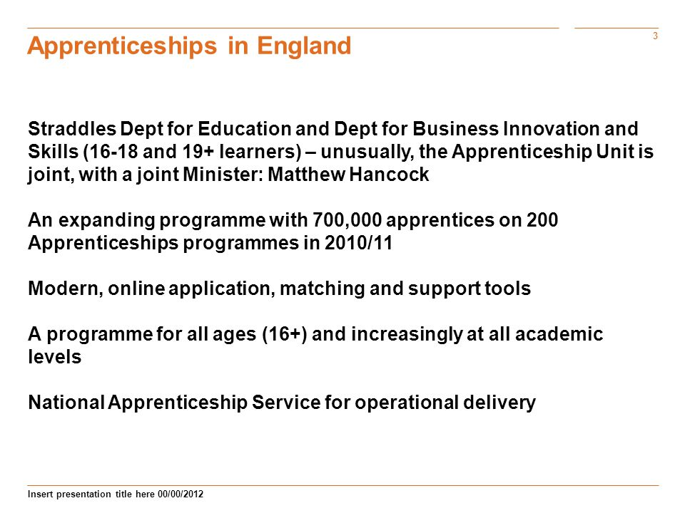 3 Insert presentation title here 00/00/2012 Apprenticeships in England Straddles Dept for Education and Dept for Business Innovation and Skills (16-18 and 19+ learners) – unusually, the Apprenticeship Unit is joint, with a joint Minister: Matthew Hancock An expanding programme with 700,000 apprentices on 200 Apprenticeships programmes in 2010/11 Modern, online application, matching and support tools A programme for all ages (16+) and increasingly at all academic levels National Apprenticeship Service for operational delivery