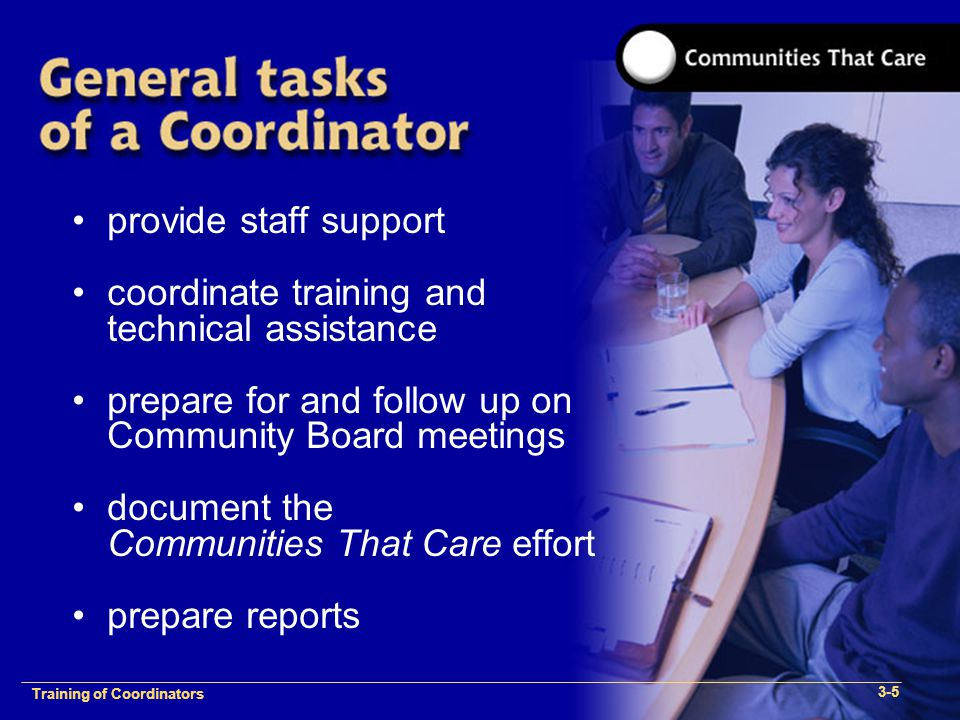 1-2 Training of Process Facilitators provide staff support coordinate training and technical assistance prepare for and follow up on Community Board meetings document the Communities That Care effort prepare reports Training of Coordinators 3-5