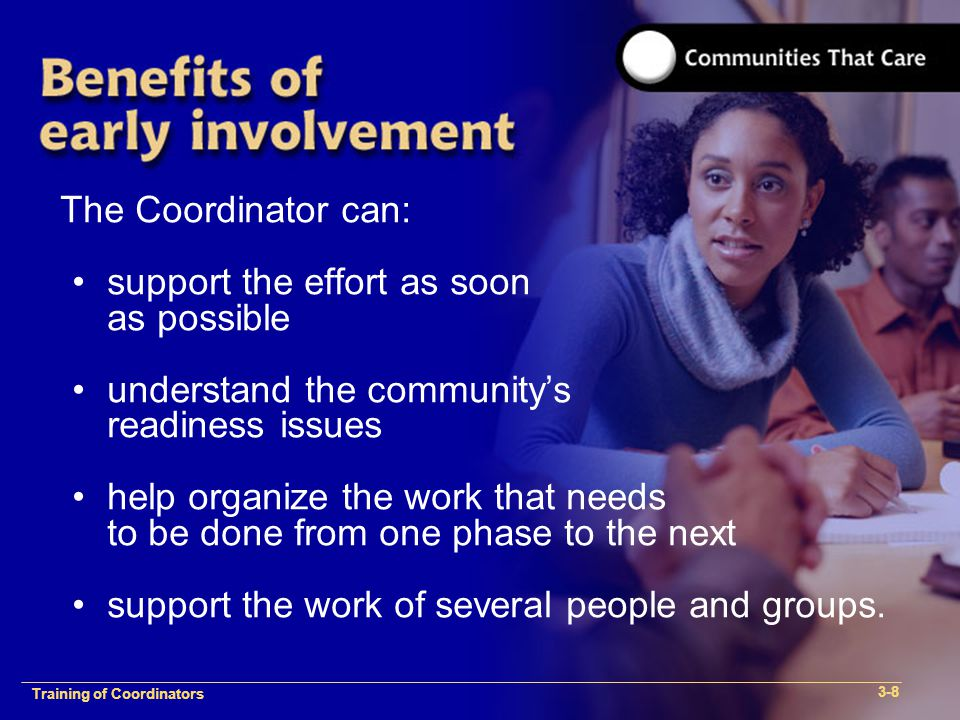 1-2 Training of Process Facilitators The Coordinator can: support the effort as soon as possible understand the community's readiness issues help organize the work that needs to be done from one phase to the next support the work of several people and groups.