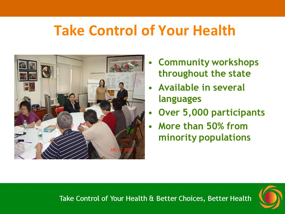 Take Control of Your Health Community workshops throughout the state Available in several languages Over 5,000 participants More than 50% from minority populations Take Control of Your Health & Better Choices, Better Health
