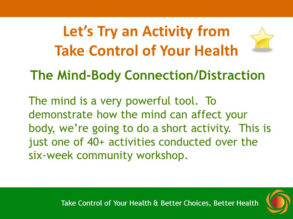 Let's Try an Activity from Take Control of Your Health The Mind-Body Connection/Distraction The mind is a very powerful tool.