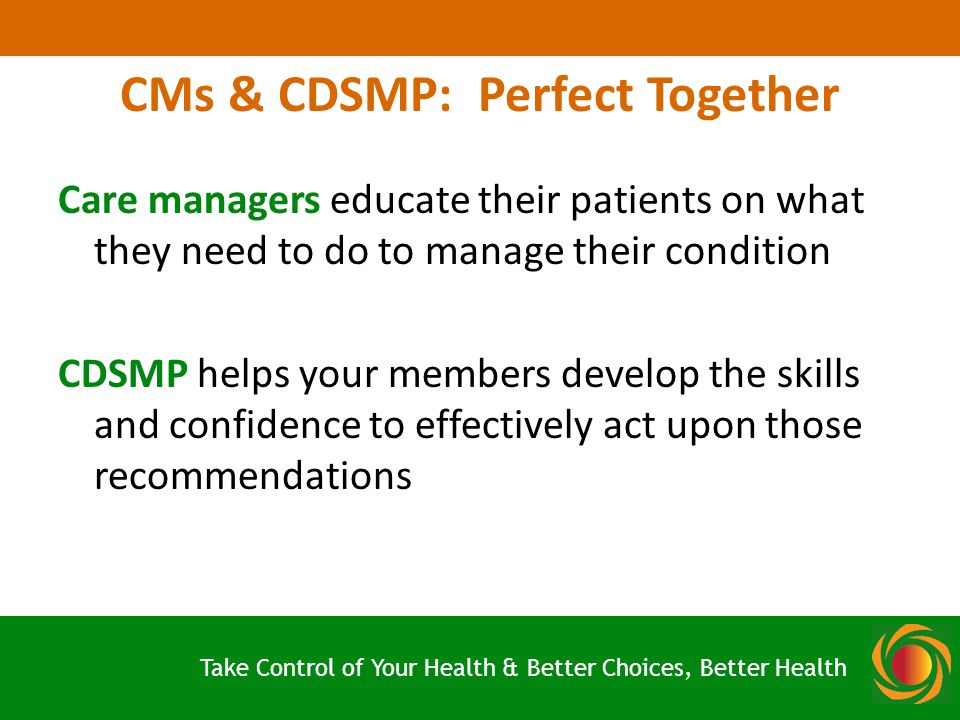 CMs & CDSMP: Perfect Together Care managers educate their patients on what they need to do to manage their condition CDSMP helps your members develop the skills and confidence to effectively act upon those recommendations Take Control of Your Health & Better Choices, Better Health