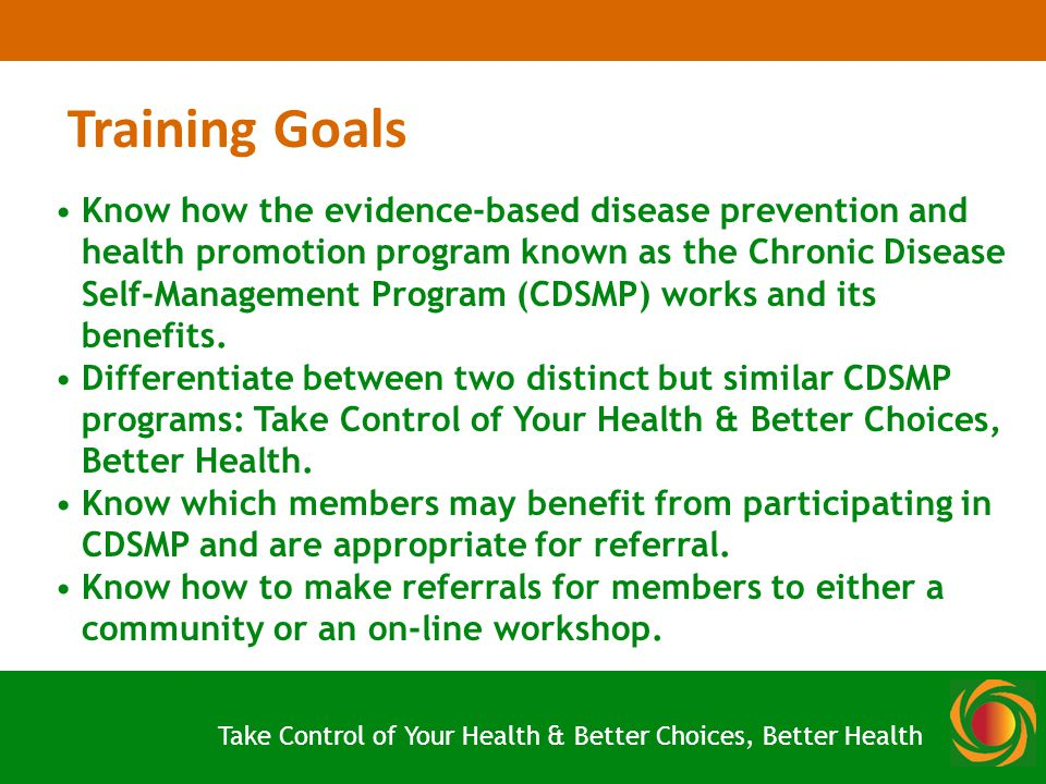 Take Control of Your Health & Better Choices, Better Health Training Goals Know how the evidence-based disease prevention and health promotion program known as the Chronic Disease Self-Management Program (CDSMP) works and its benefits.