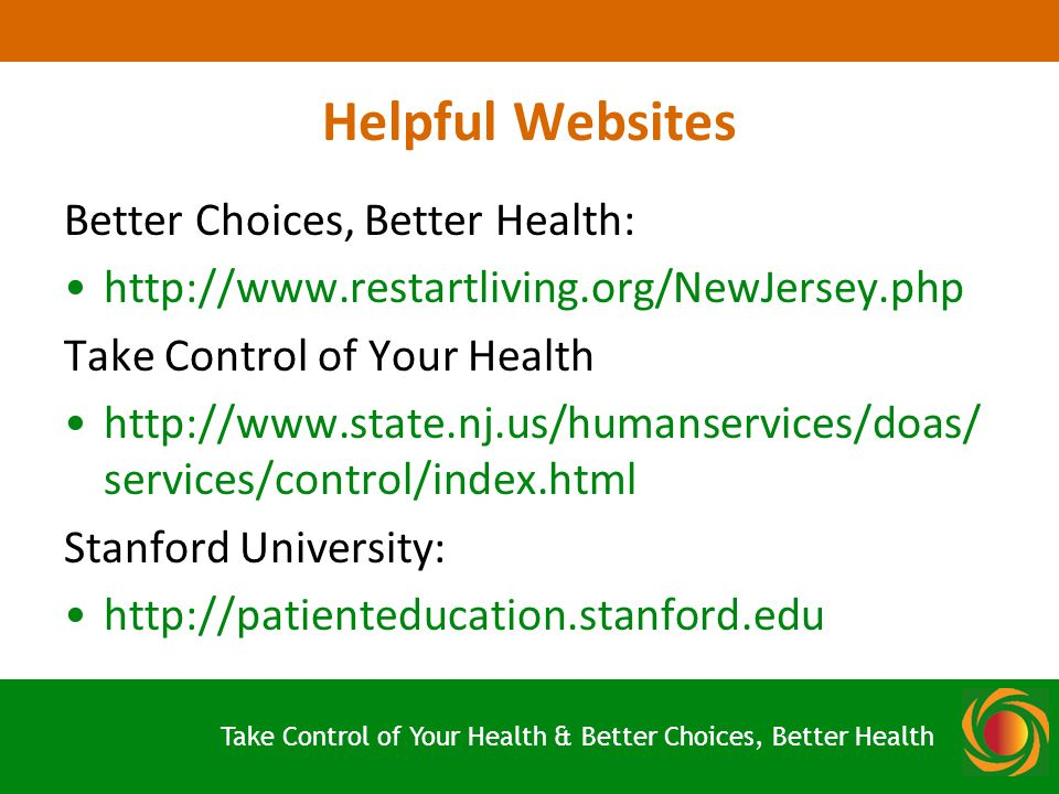 Helpful Websites Better Choices, Better Health:   Take Control of Your Health   services/control/index.html Stanford University:   Take Control of Your Health & Better Choices, Better Health