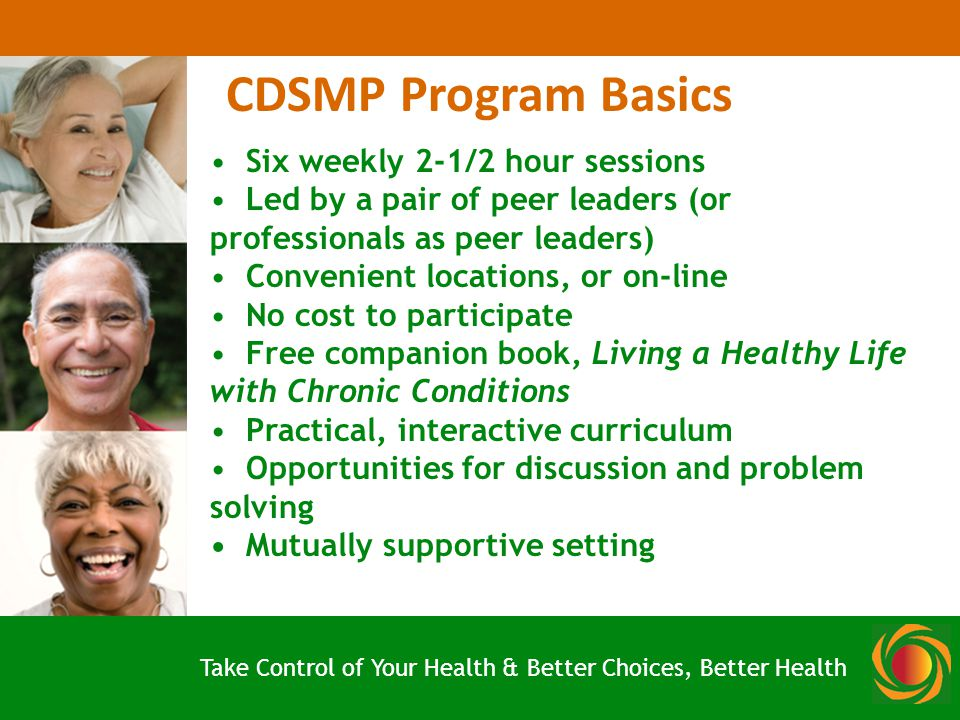 Six weekly 2-1/2 hour sessions Led by a pair of peer leaders (or professionals as peer leaders) Convenient locations, or on-line No cost to participate Free companion book, Living a Healthy Life with Chronic Conditions Practical, interactive curriculum Opportunities for discussion and problem solving Mutually supportive setting CDSMP Program Basics Take Control of Your Health & Better Choices, Better Health