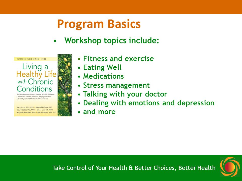 Program Basics Workshop topics include: Fitness and exercise Eating Well Medications Stress management Talking with your doctor Dealing with emotions and depression and more Take Control of Your Health & Better Choices, Better Health