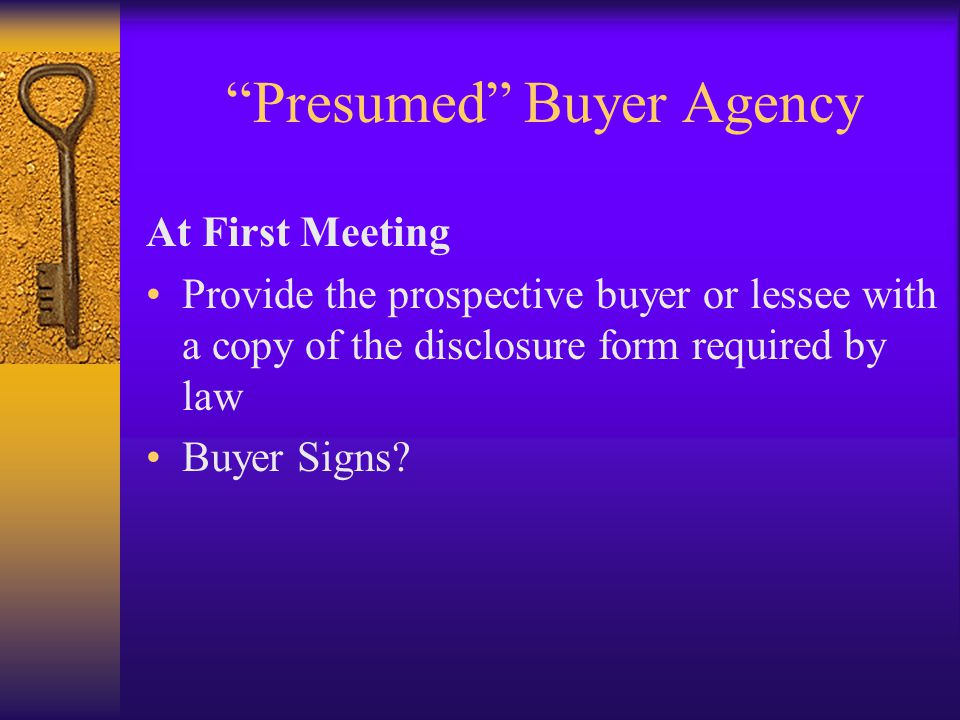 Presumed Buyer Agency At First Meeting Provide the prospective buyer or lessee with a copy of the disclosure form required by law Buyer Signs