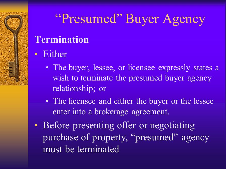 Presumed Buyer Agency Termination Either The buyer, lessee, or licensee expressly states a wish to terminate the presumed buyer agency relationship; or The licensee and either the buyer or the lessee enter into a brokerage agreement.