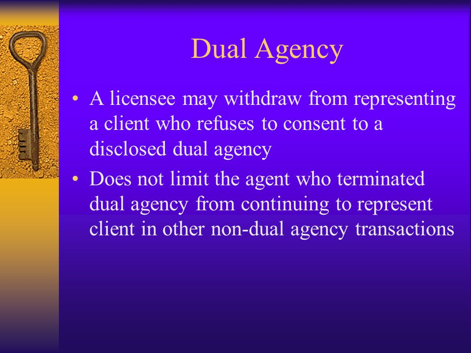 Dual Agency A licensee may withdraw from representing a client who refuses to consent to a disclosed dual agency Does not limit the agent who terminated dual agency from continuing to represent client in other non-dual agency transactions