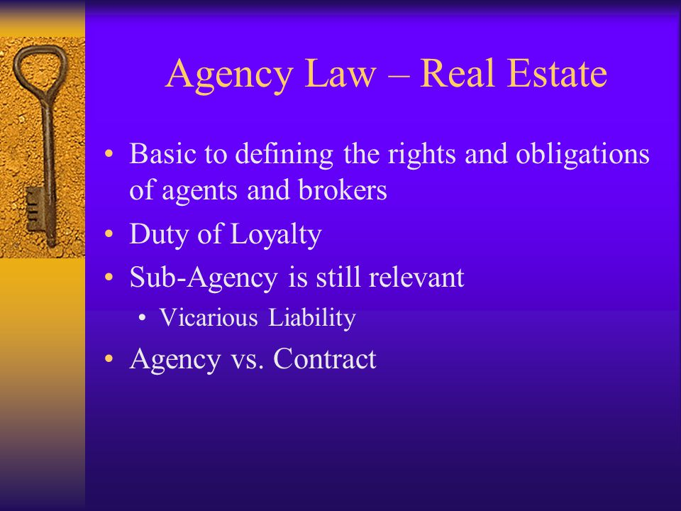 Agency Law – Real Estate Basic to defining the rights and obligations of agents and brokers Duty of Loyalty Sub-Agency is still relevant Vicarious Liability Agency vs.