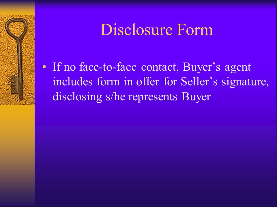 Disclosure Form If no face-to-face contact, Buyer's agent includes form in offer for Seller's signature, disclosing s/he represents Buyer