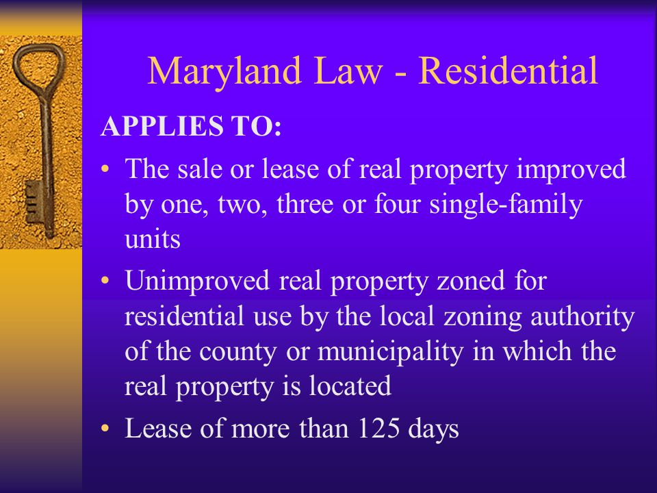 Maryland Law - Residential APPLIES TO: The sale or lease of real property improved by one, two, three or four single-family units Unimproved real property zoned for residential use by the local zoning authority of the county or municipality in which the real property is located Lease of more than 125 days
