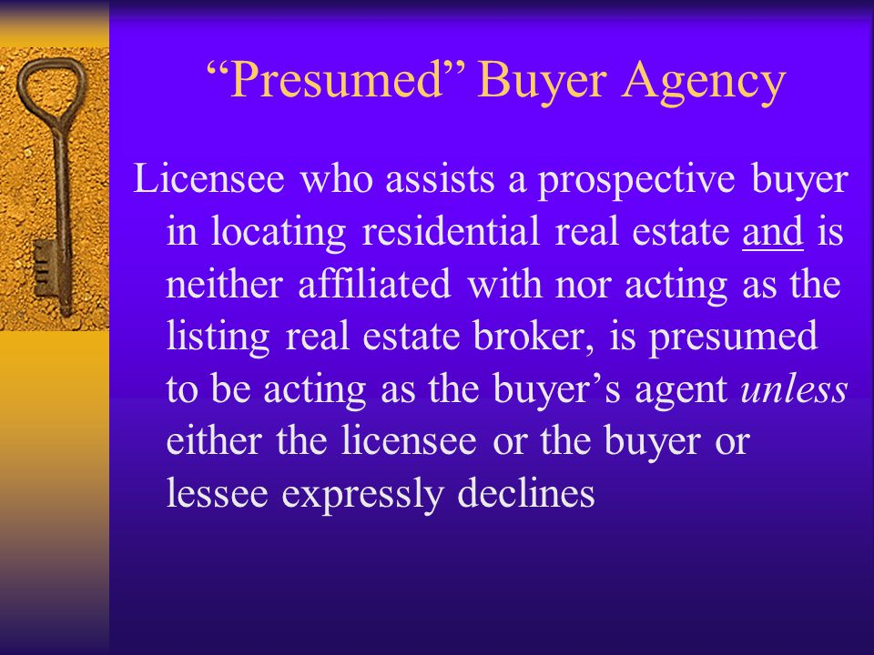 Presumed Buyer Agency Licensee who assists a prospective buyer in locating residential real estate and is neither affiliated with nor acting as the listing real estate broker, is presumed to be acting as the buyer's agent unless either the licensee or the buyer or lessee expressly declines