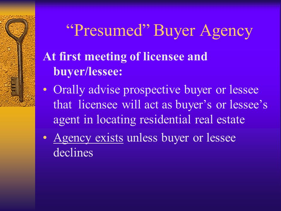 Presumed Buyer Agency At first meeting of licensee and buyer/lessee: Orally advise prospective buyer or lessee that licensee will act as buyer's or lessee's agent in locating residential real estate Agency exists unless buyer or lessee declines