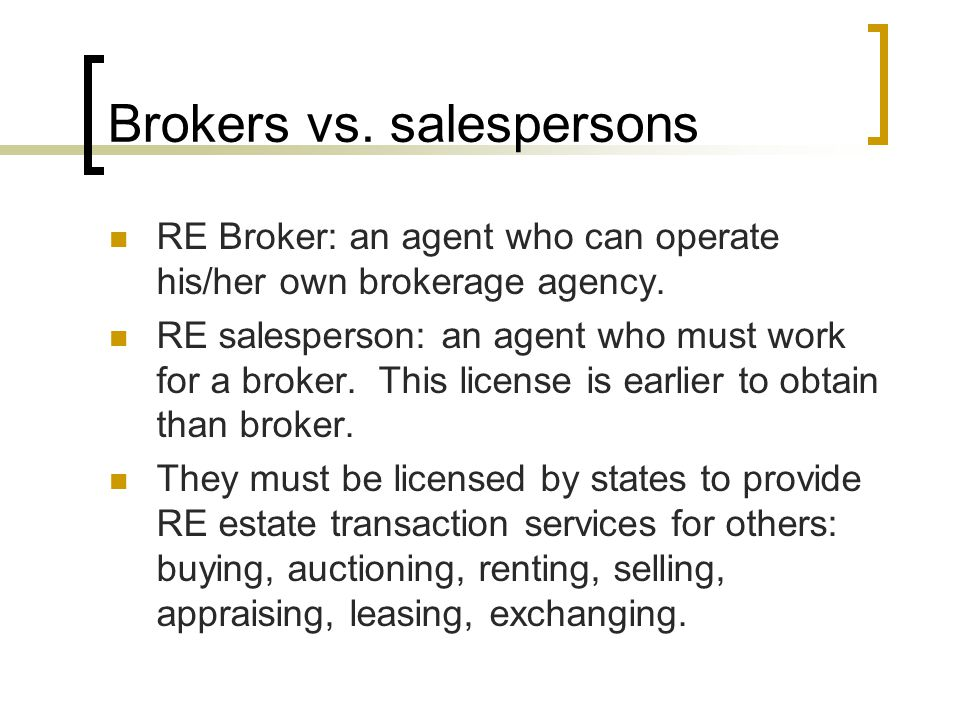 Brokers vs. salespersons RE Broker: an agent who can operate his/her own brokerage agency.