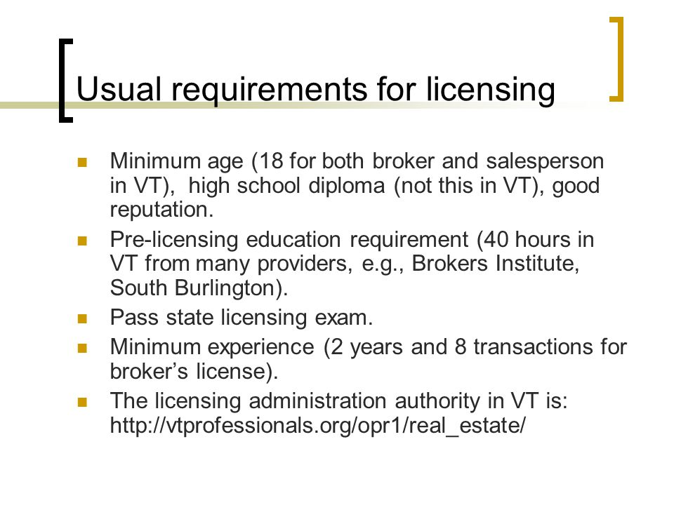 Usual requirements for licensing Minimum age (18 for both broker and salesperson in VT), high school diploma (not this in VT), good reputation.