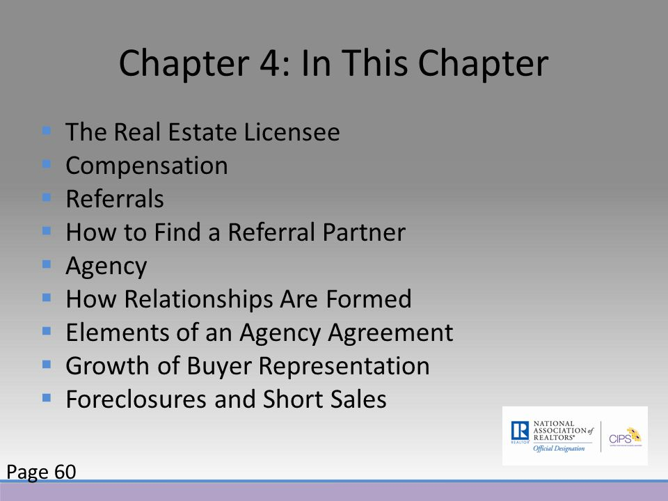 Chapter 4: In This Chapter  The Real Estate Licensee  Compensation  Referrals  How to Find a Referral Partner  Agency  How Relationships Are Formed  Elements of an Agency Agreement  Growth of Buyer Representation  Foreclosures and Short Sales Page 60